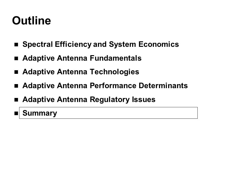 Outline Spectral Efficiency and System Economics Adaptive Antenna Fundamentals Adaptive Antenna Technologies Adaptive Antenna Performance Determinants Adaptive Antenna Regulatory Issues Summary