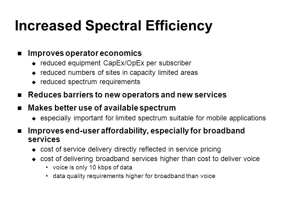 Increased Spectral Efficiency Improves operator economics  reduced equipment CapEx/OpEx per subscriber  reduced numbers of sites in capacity limited areas  reduced spectrum requirements Reduces barriers to new operators and new services Makes better use of available spectrum  especially important for limited spectrum suitable for mobile applications Improves end-user affordability, especially for broadband services  cost of service delivery directly reflected in service pricing  cost of delivering broadband services higher than cost to deliver voice voice is only 10 kbps of data data quality requirements higher for broadband than voice