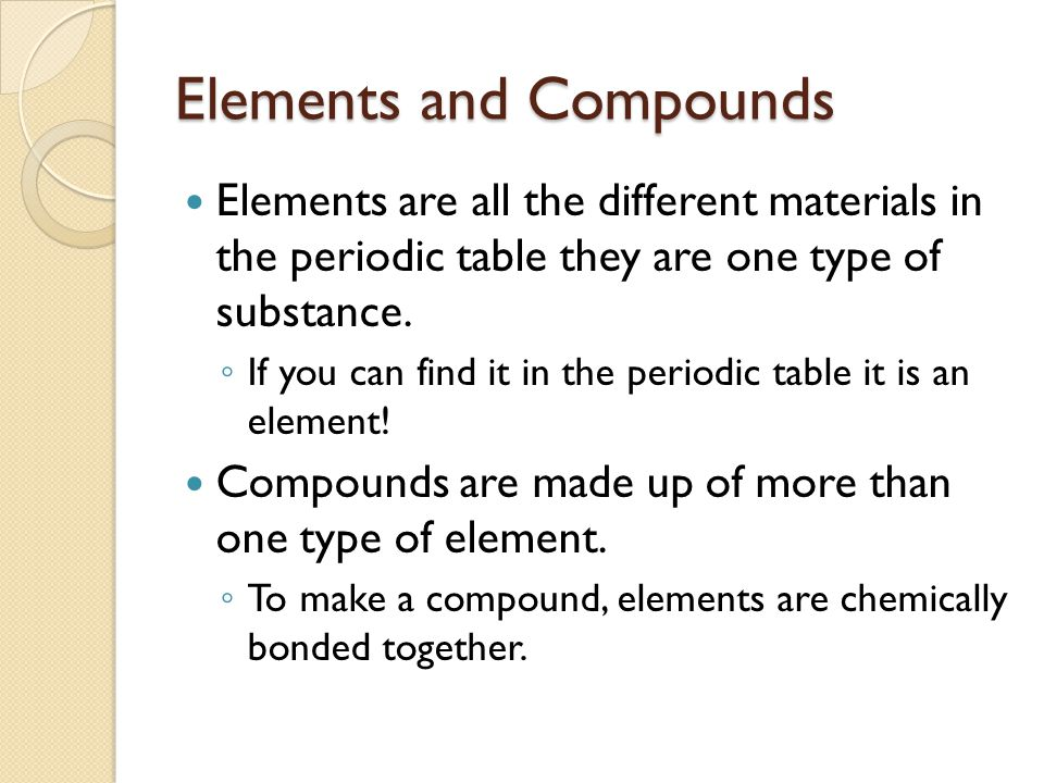 Elements and Compounds Elements are all the different materials in the periodic table they are one type of substance.