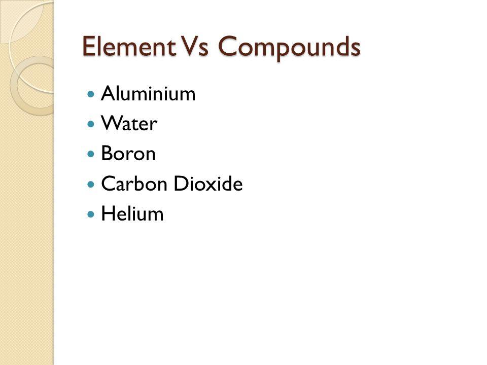 Element Vs Compounds Aluminium Water Boron Carbon Dioxide Helium