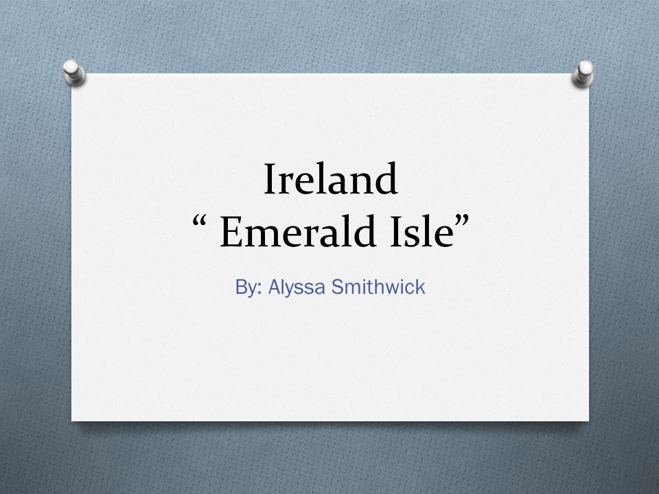 "Ireland "" Emerald Isle"" By: Alyssa Smithwick"