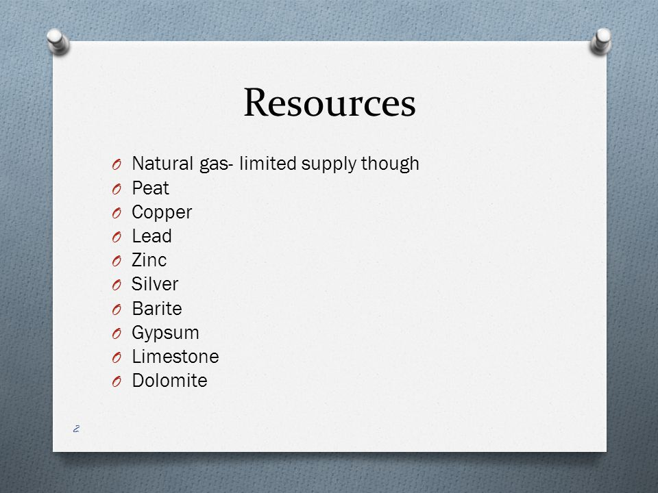 Resources O Natural gas- limited supply though O Peat O Copper O Lead O Zinc O Silver O Barite O Gypsum O Limestone O Dolomite 2