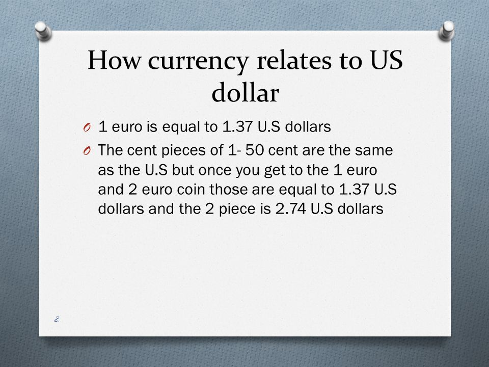 How currency relates to US dollar O 1 euro is equal to 1.37 U.S dollars O The cent pieces of 1- 50 cent are the same as the U.S but once you get to the 1 euro and 2 euro coin those are equal to 1.37 U.S dollars and the 2 piece is 2.74 U.S dollars 2