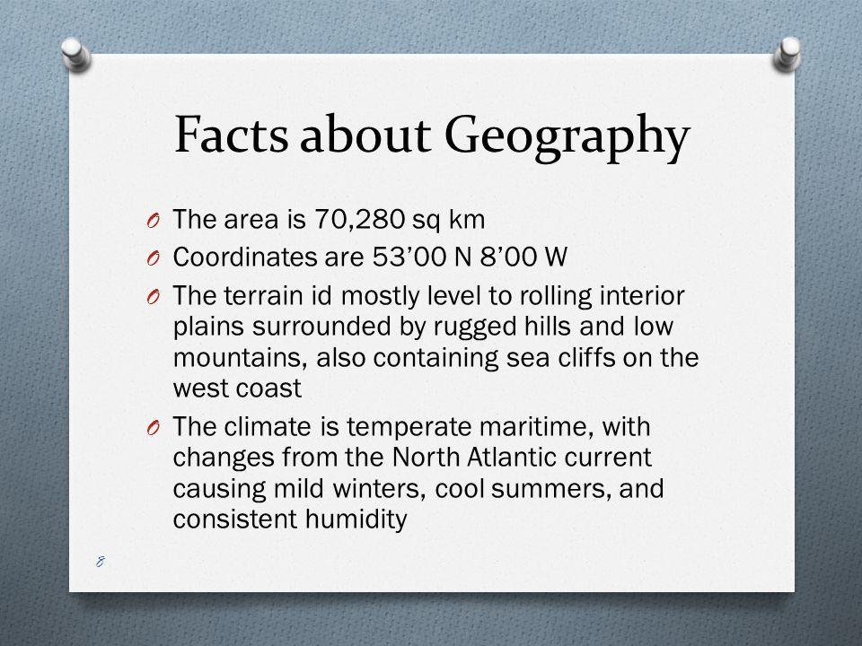 Facts about Geography O The area is 70,280 sq km O Coordinates are 53'00 N 8'00 W O The terrain id mostly level to rolling interior plains surrounded