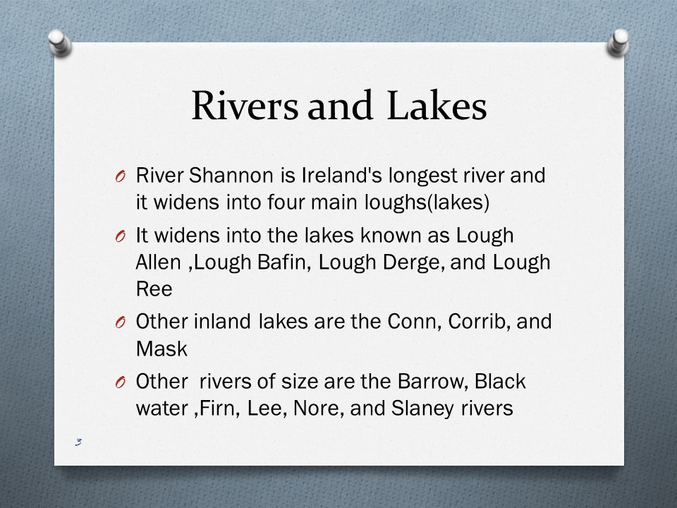 Rivers and Lakes O River Shannon is Ireland's longest river and it widens into four main loughs(lakes) O It widens into the lakes known as Lough Allen