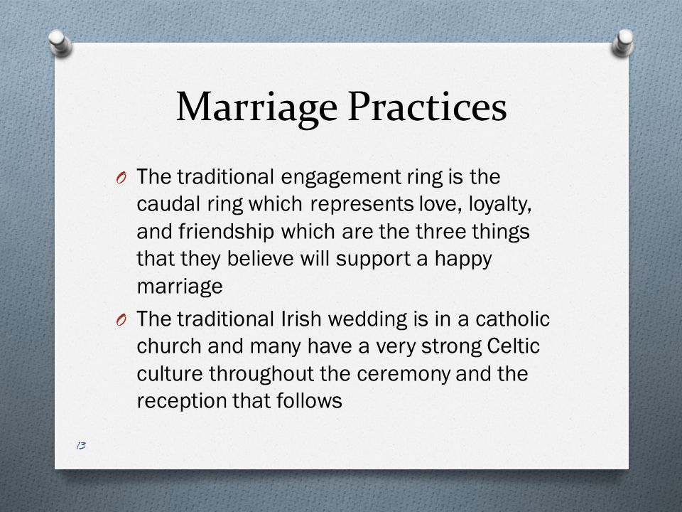 Marriage Practices O The traditional engagement ring is the caudal ring which represents love, loyalty, and friendship which are the three things that they believe will support a happy marriage O The traditional Irish wedding is in a catholic church and many have a very strong Celtic culture throughout the ceremony and the reception that follows 13