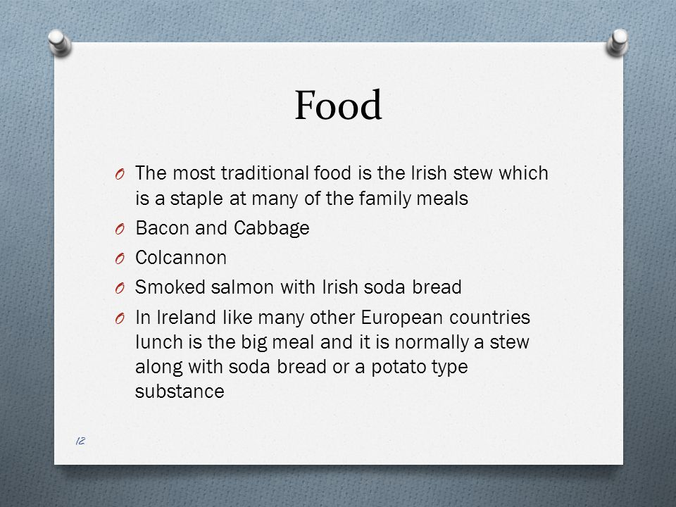 Food O The most traditional food is the Irish stew which is a staple at many of the family meals O Bacon and Cabbage O Colcannon O Smoked salmon with Irish soda bread O In Ireland like many other European countries lunch is the big meal and it is normally a stew along with soda bread or a potato type substance 12