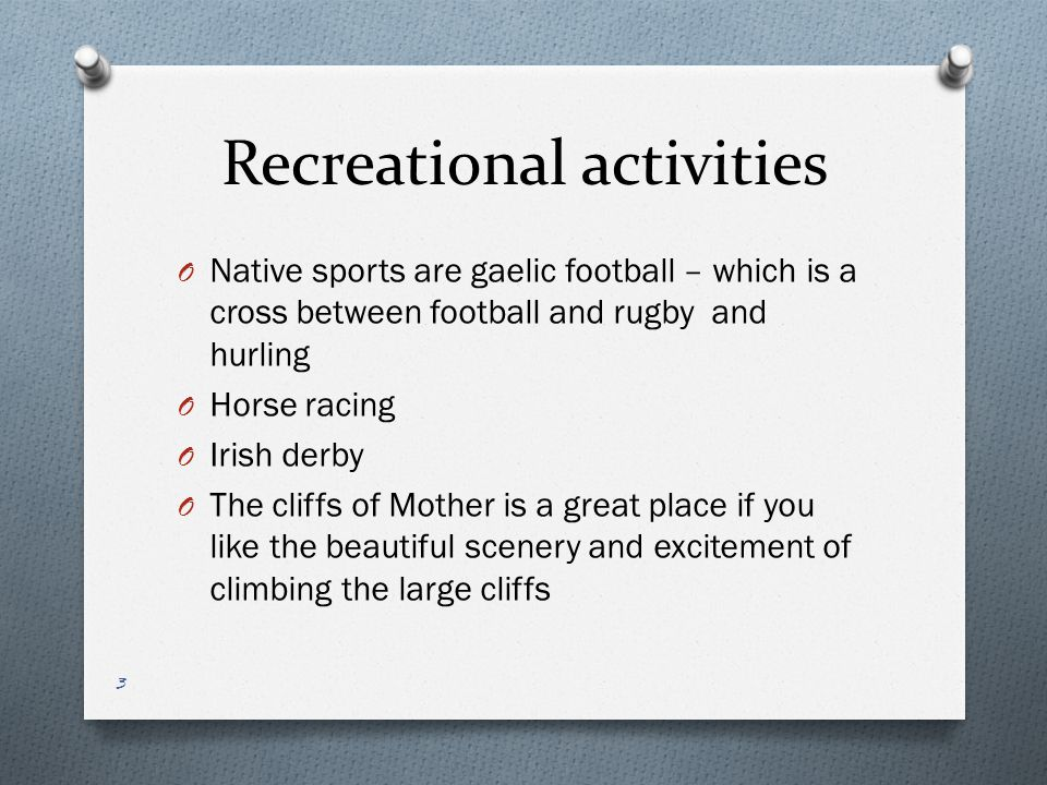 Recreational activities O Native sports are gaelic football – which is a cross between football and rugby and hurling O Horse racing O Irish derby O The cliffs of Mother is a great place if you like the beautiful scenery and excitement of climbing the large cliffs 3