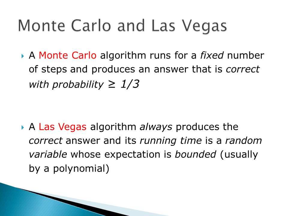  A Monte Carlo algorithm runs for a fixed number of steps and produces an answer that is correct with probability ≥ 1/3  A Las Vegas algorithm always produces the correct answer and its running time is a random variable whose expectation is bounded (usually by a polynomial)