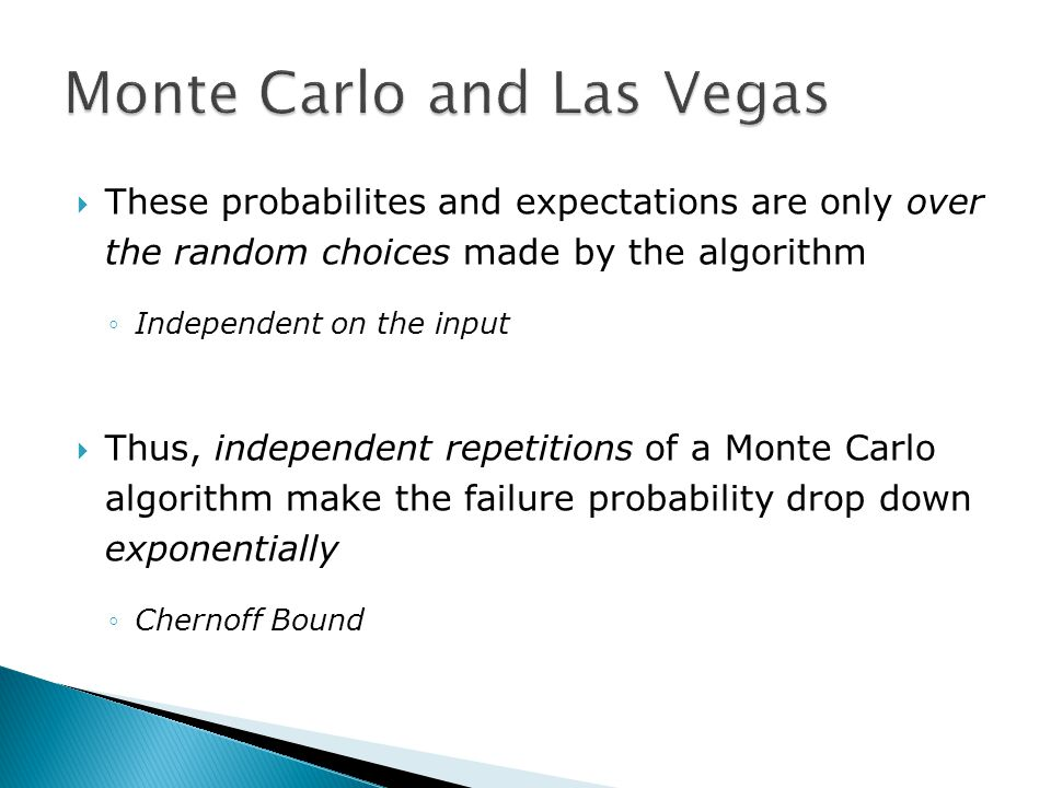  These probabilites and expectations are only over the random choices made by the algorithm ◦Independent on the input  Thus, independent repetitions of a Monte Carlo algorithm make the failure probability drop down exponentially ◦Chernoff Bound