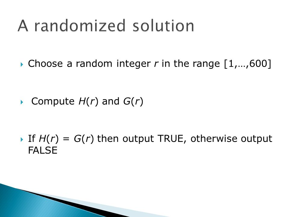  Choose a random integer r in the range [1,…,600]  Compute H(r) and G(r)  If H(r) = G(r) then output TRUE, otherwise output FALSE