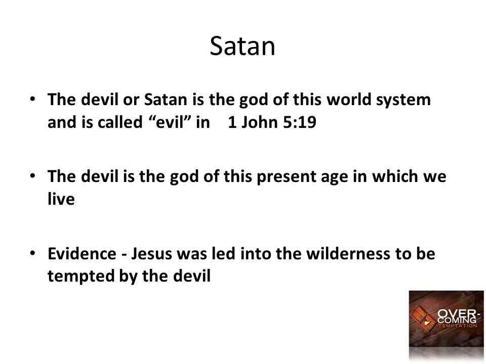 Satan The devil or Satan is the god of this world system and is called evil in 1 John 5:19 The devil is the god of this present age in which we live Evidence - Jesus was led into the wilderness to be tempted by the devil