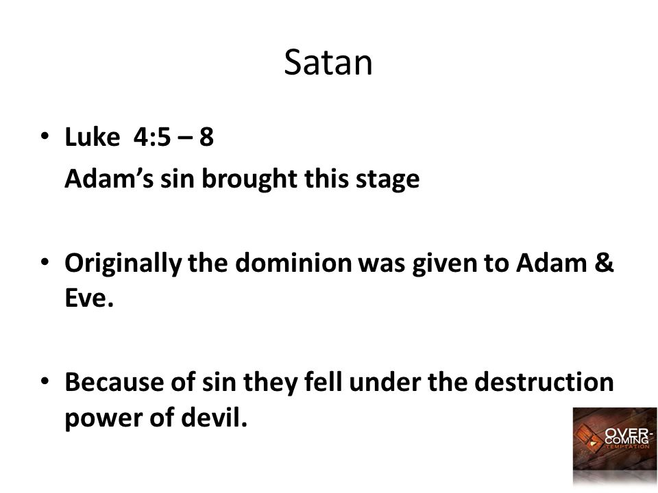 Satan Luke 4:5 – 8 Adam's sin brought this stage Originally the dominion was given to Adam & Eve. Because of sin they fell under the destruction power