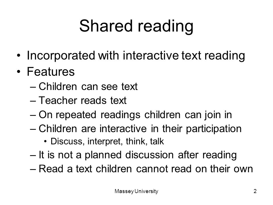 Massey University2 Shared reading Incorporated with interactive text reading Features –Children can see text –Teacher reads text –On repeated readings