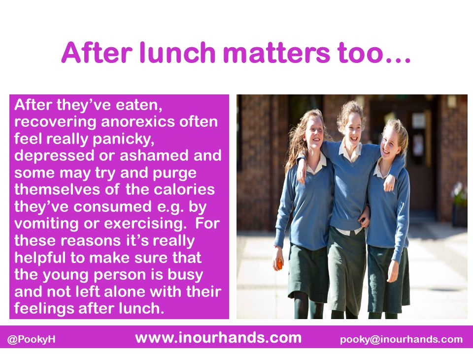 @PookyH www.inourhands.com pooky@inourhands.com After lunch matters too… After they've eaten, recovering anorexics often feel really panicky, depressed or ashamed and some may try and purge themselves of the calories they've consumed e.g.