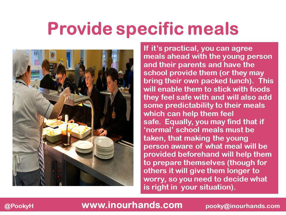 @PookyH www.inourhands.com pooky@inourhands.com Provide specific meals If it's practical, you can agree meals ahead with the young person and their parents and have the school provide them (or they may bring their own packed lunch).