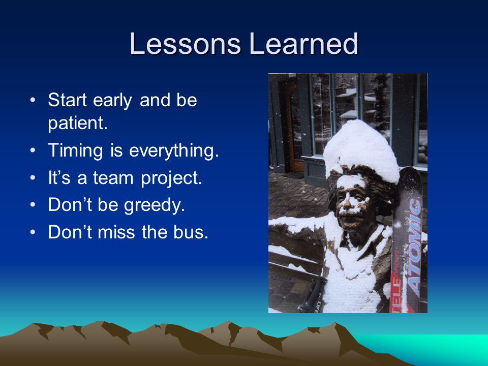 Lessons Learned Start early and be patient. Timing is everything.
