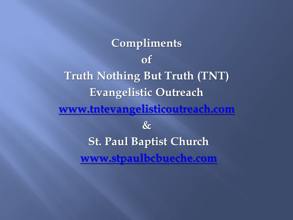 Complimentsof Truth Nothing But Truth (TNT) Evangelistic Outreach www.tntevangelisticoutreach.com & St. Paul Baptist Church www.stpaulbcbueche.com