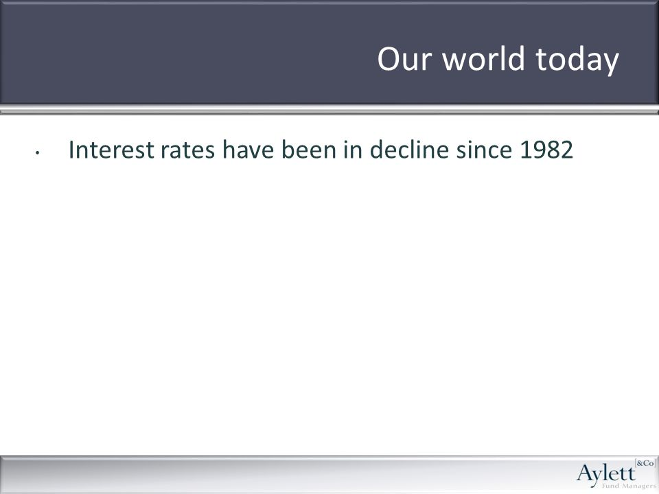 Our world today Interest rates have been in decline since 1982