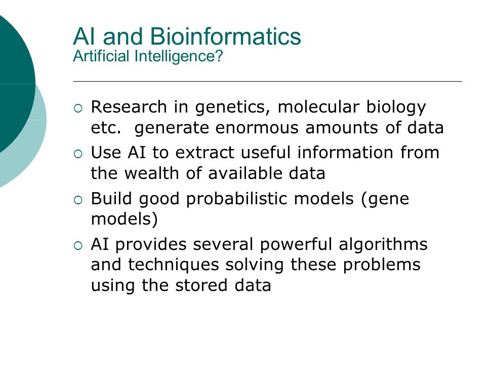 AI and Bioinformatics Artificial Intelligence?  Research in genetics, molecular biology etc. generate enormous amounts of data  Use AI to extract us