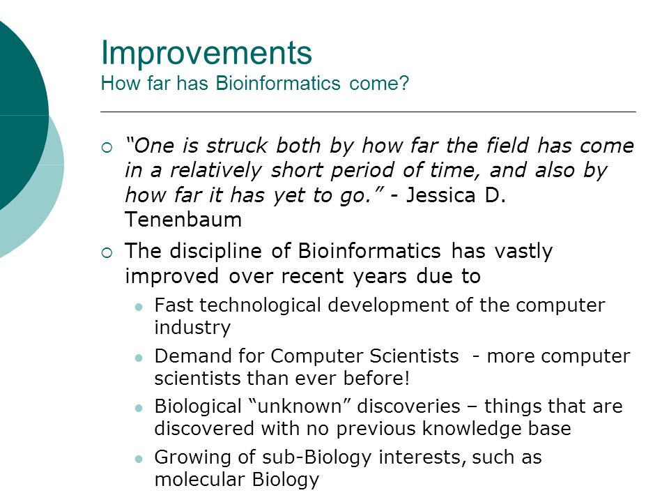 "Improvements How far has Bioinformatics come?  ""One is struck both by how far the field has come in a relatively short period of time, and also by ho"
