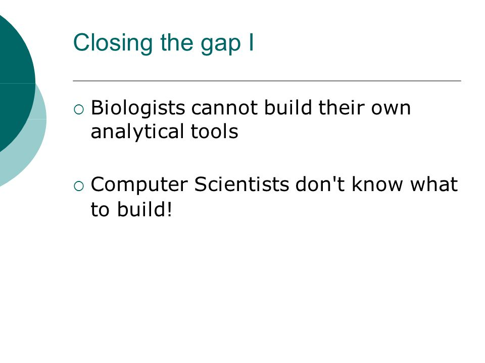 Closing the gap I  Biologists cannot build their own analytical tools  Computer Scientists don't know what to build!