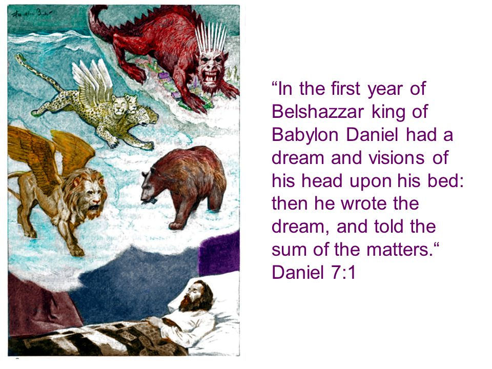 In the first year of Belshazzar king of Babylon Daniel had a dream and visions of his head upon his bed: then he wrote the dream, and told the sum of the matters. Daniel 7:1