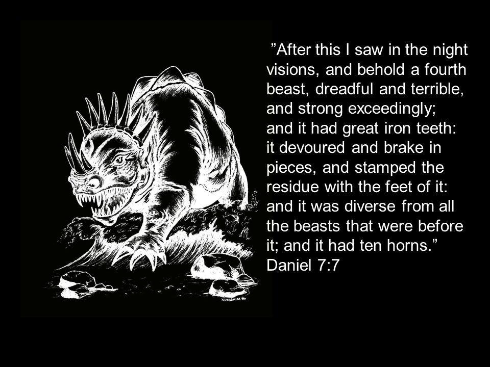 After this I saw in the night visions, and behold a fourth beast, dreadful and terrible, and strong exceedingly; and it had great iron teeth: it devoured and brake in pieces, and stamped the residue with the feet of it: and it was diverse from all the beasts that were before it; and it had ten horns. Daniel 7:7