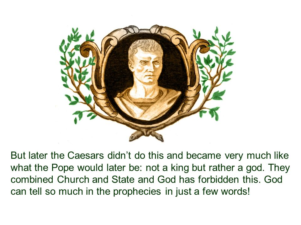 But later the Caesars didn't do this and became very much like what the Pope would later be: not a king but rather a god.