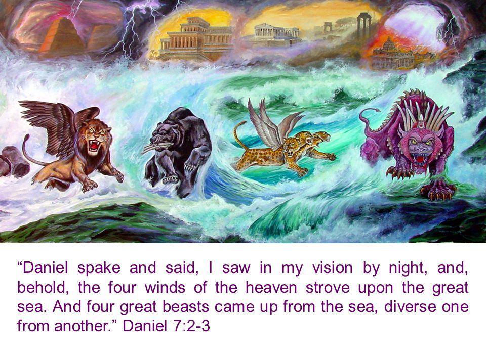 Daniel spake and said, I saw in my vision by night, and, behold, the four winds of the heaven strove upon the great sea.