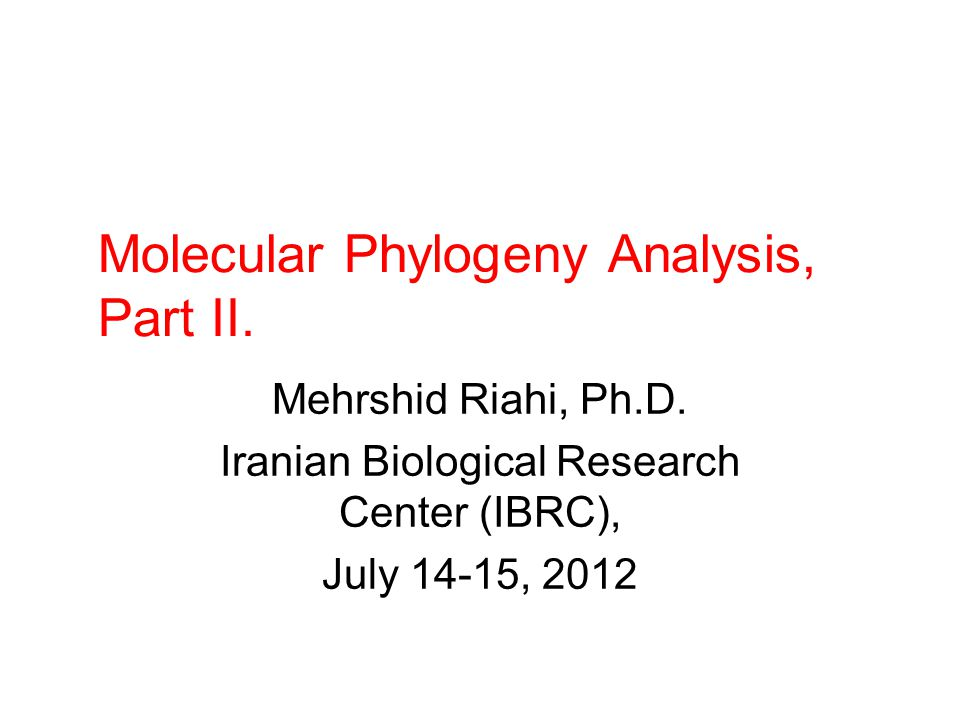 Molecular Phylogeny Analysis, Part II. Mehrshid Riahi, Ph.D. Iranian Biological Research Center (IBRC), July 14-15, 2012