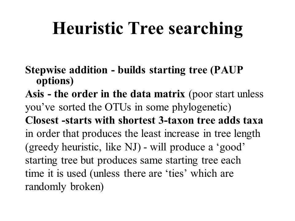 Heuristic Tree searching Stepwise addition - builds starting tree (PAUP options) Asis - the order in the data matrix (poor start unless you've sorted