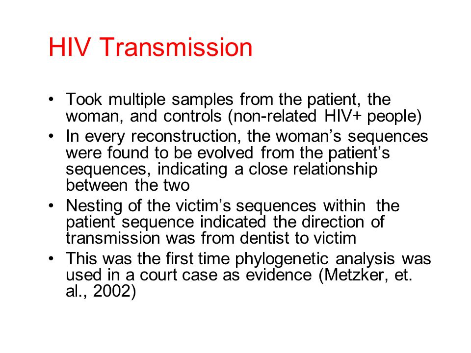 HIV Transmission Took multiple samples from the patient, the woman, and controls (non-related HIV+ people) In every reconstruction, the woman's sequen