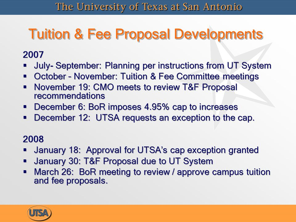 Tuition & Fee Proposal Developments 2007   July- September: Planning per instructions from UT System   October – November: Tuition & Fee Committee meetings   November 19: CMO meets to review T&F Proposal recommendations   December 6: BoR imposes 4.95% cap to increases   December 12: UTSA requests an exception to the cap.