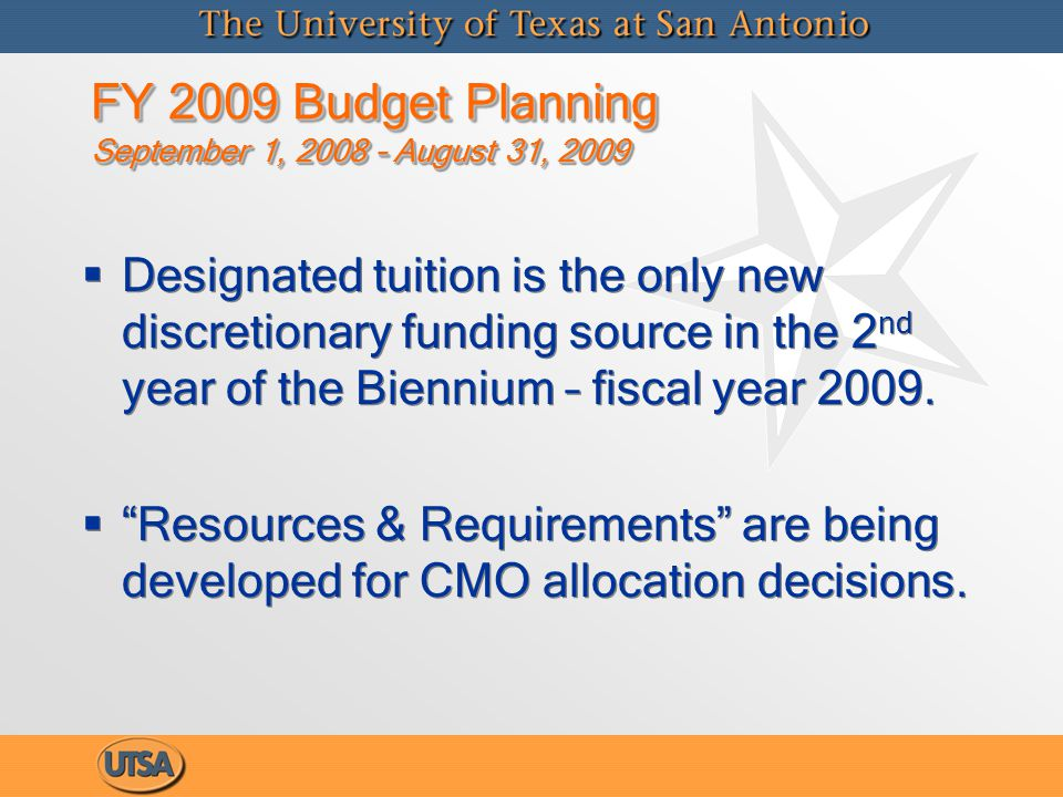 FY 2009 Budget Planning September 1, 2008 – August 31, 2009 Resources  Tuition Revenues (E&G budgets)   Incremental changes due to rate increase   Incremental changes due to enrollment impacts: increase in headcount, average unit load, mix of UG to GR; paying non-resident students - - Net of Bad debt, waivers, and other unfunded liabilities:  Uncollectible student accounts receivable  Trend / change in number of students who have tuition waived  Return to Title IV  Texas Tomorrow prepaid tuition program  Internal Reallocations  Fee Revenues (not fungible with E&G budgets) Resources  Tuition Revenues (E&G budgets)   Incremental changes due to rate increase   Incremental changes due to enrollment impacts: increase in headcount, average unit load, mix of UG to GR; paying non-resident students - - Net of Bad debt, waivers, and other unfunded liabilities:  Uncollectible student accounts receivable  Trend / change in number of students who have tuition waived  Return to Title IV  Texas Tomorrow prepaid tuition program  Internal Reallocations  Fee Revenues (not fungible with E&G budgets)