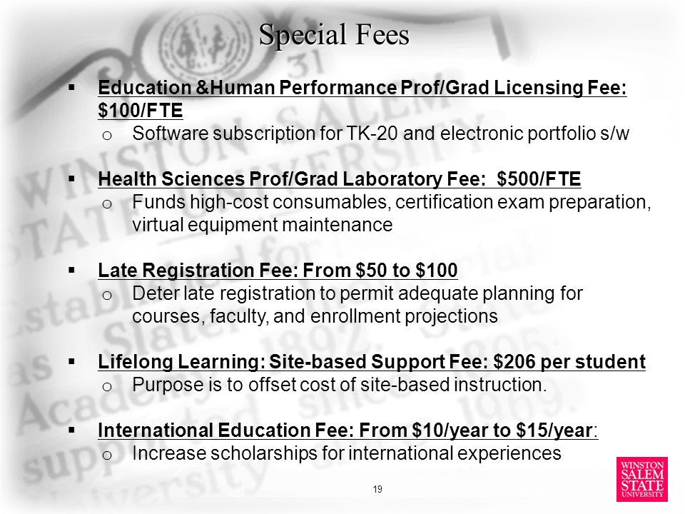 Special Fees  Education &Human Performance Prof/Grad Licensing Fee: $100/FTE o Software subscription for TK-20 and electronic portfolio s/w  Health Sciences Prof/Grad Laboratory Fee: $500/FTE o Funds high-cost consumables, certification exam preparation, virtual equipment maintenance  Late Registration Fee: From $50 to $100 o Deter late registration to permit adequate planning for courses, faculty, and enrollment projections  Lifelong Learning: Site-based Support Fee: $206 per student o Purpose is to offset cost of site-based instruction.