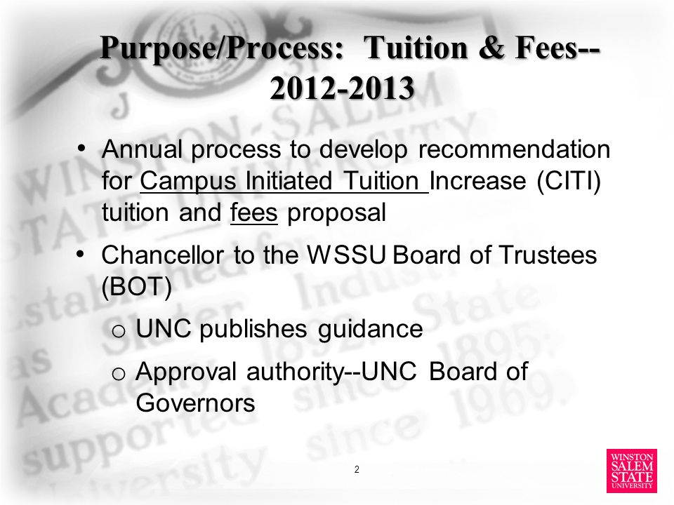 Purpose/Process: Tuition & Fees-- 2012-2013 Annual process to develop recommendation for Campus Initiated Tuition Increase (CITI) tuition and fees proposal Chancellor to the WSSU Board of Trustees (BOT) o UNC publishes guidance o Approval authority--UNC Board of Governors 2