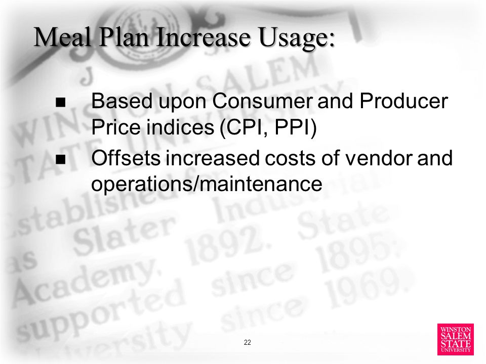 Meal Plan Increase Usage: Based upon Consumer and Producer Price indices (CPI, PPI) Offsets increased costs of vendor and operations/maintenance 22