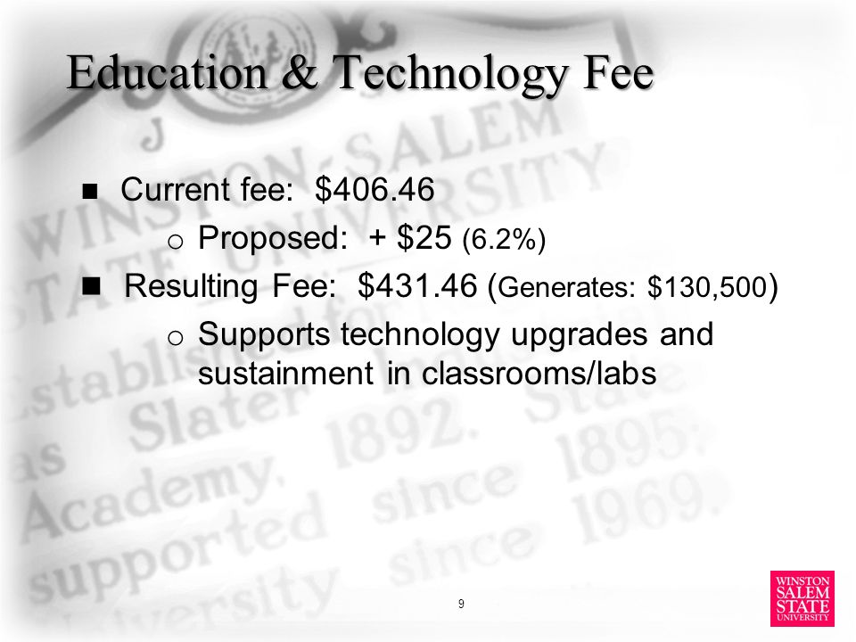 Education & Technology Fee Current fee: $406.46 o Proposed: + $25 (6.2%) Resulting Fee: $431.46 ( Generates: $130,500 ) o Supports technology upgrades and sustainment in classrooms/labs 9