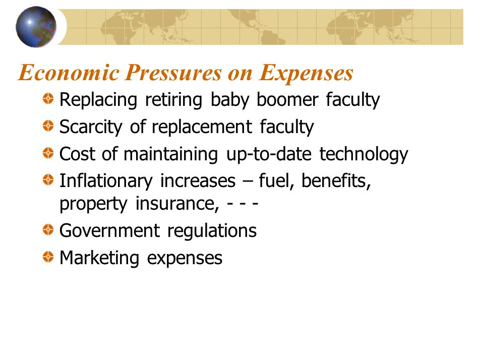 Economic Pressures on Expenses Replacing retiring baby boomer faculty Scarcity of replacement faculty Cost of maintaining up-to-date technology Inflationary increases – fuel, benefits, property insurance, - - - Government regulations Marketing expenses