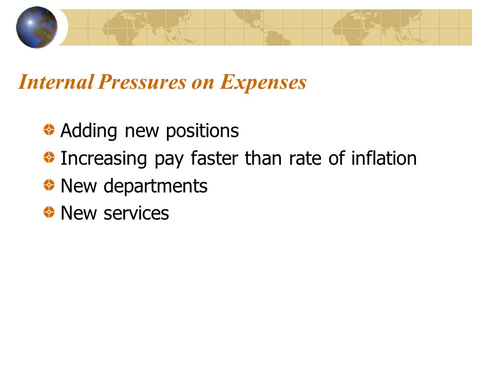 Internal Pressures on Expenses Adding new positions Increasing pay faster than rate of inflation New departments New services