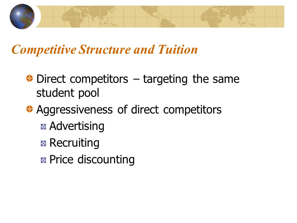 Competitive Structure and Tuition Direct competitors – targeting the same student pool Aggressiveness of direct competitors Advertising Recruiting Price discounting