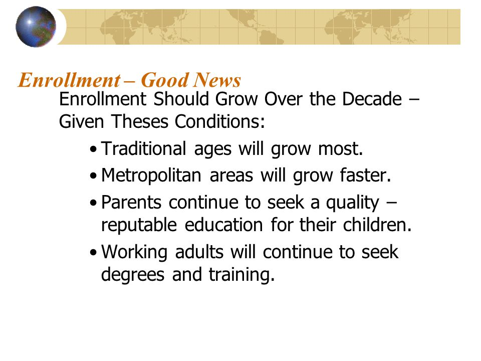 Enrollment – Good News Enrollment Should Grow Over the Decade – Given Theses Conditions: Traditional ages will grow most.