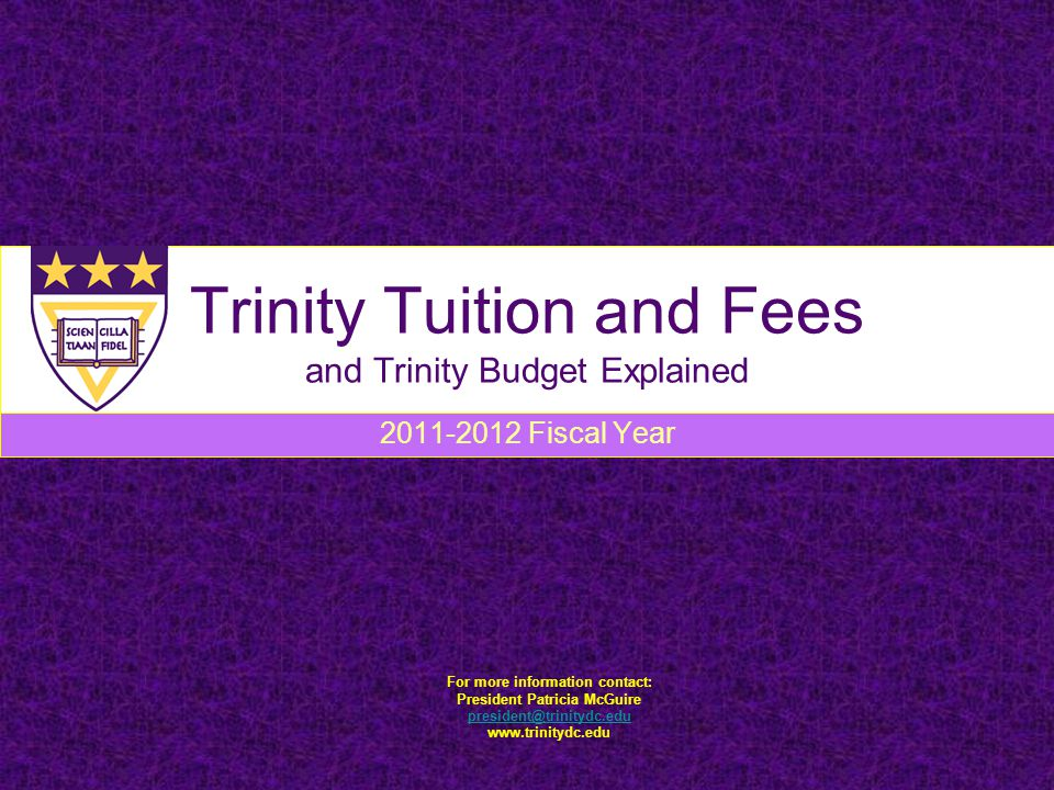 Trinity Tuition and Fees and Trinity Budget Explained 2011-2012 Fiscal Year For more information contact: President Patricia McGuire president@trinitydc.edu www.trinitydc.edu
