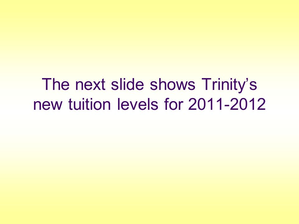 The next slide shows Trinity's new tuition levels for 2011-2012