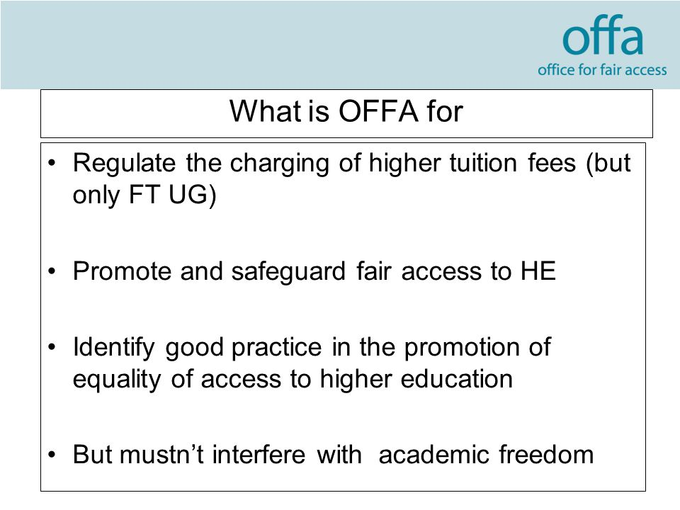 What is OFFA for Regulate the charging of higher tuition fees (but only FT UG) Promote and safeguard fair access to HE Identify good practice in the promotion of equality of access to higher education But mustn't interfere with academic freedom