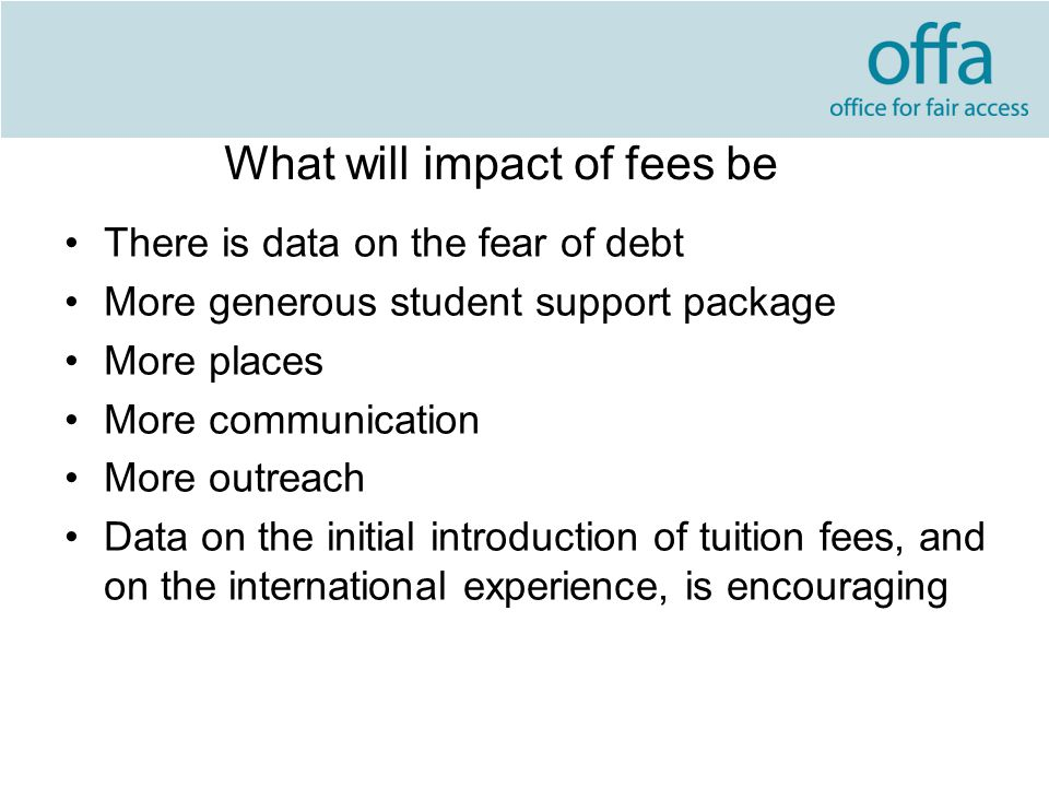 What will impact of fees be There is data on the fear of debt More generous student support package More places More communication More outreach Data on the initial introduction of tuition fees, and on the international experience, is encouraging