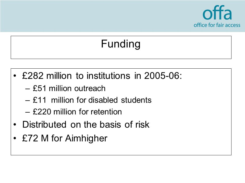 Funding £282 million to institutions in 2005-06: –£51 million outreach –£11 million for disabled students –£220 million for retention Distributed on the basis of risk £72 M for Aimhigher