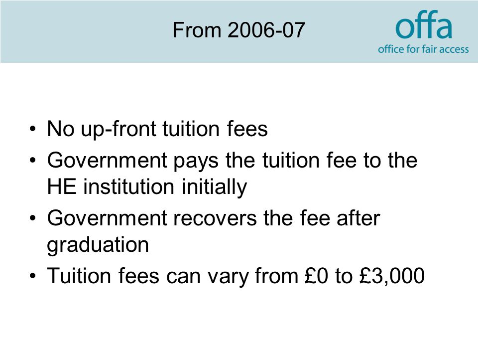 From 2006-07 No up-front tuition fees Government pays the tuition fee to the HE institution initially Government recovers the fee after graduation Tuition fees can vary from £0 to £3,000