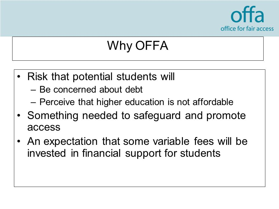 Why OFFA Risk that potential students will –Be concerned about debt –Perceive that higher education is not affordable Something needed to safeguard and promote access An expectation that some variable fees will be invested in financial support for students